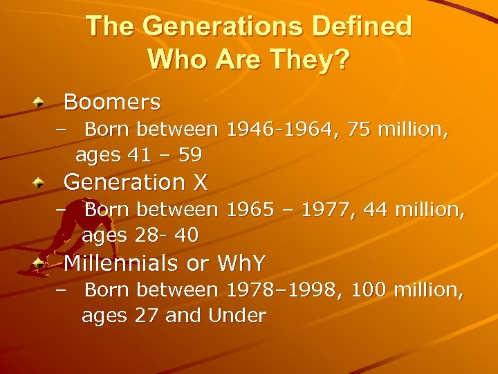 The Generations Defined Who Are They? Boomers – Born between 1946 -1964, 75 million,