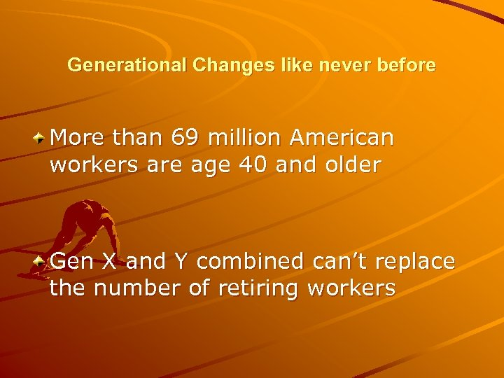 Generational Changes like never before More than 69 million American workers are age 40