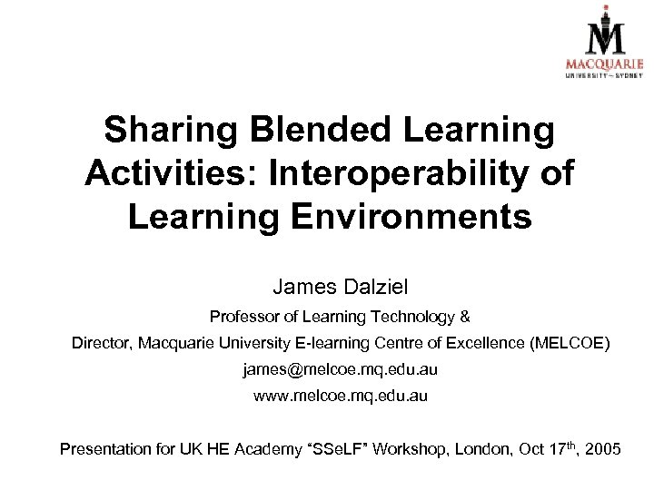 Sharing Blended Learning Activities: Interoperability of Learning Environments James Dalziel Professor of Learning Technology