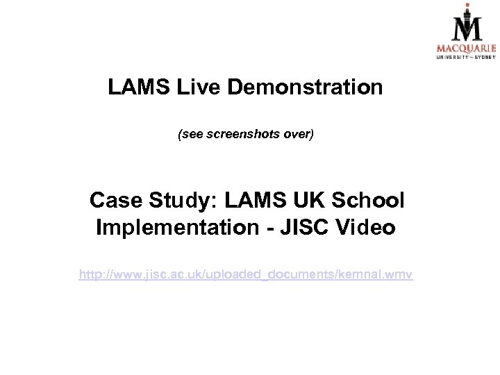 LAMS Live Demonstration (see screenshots over) Case Study: LAMS UK School Implementation - JISC