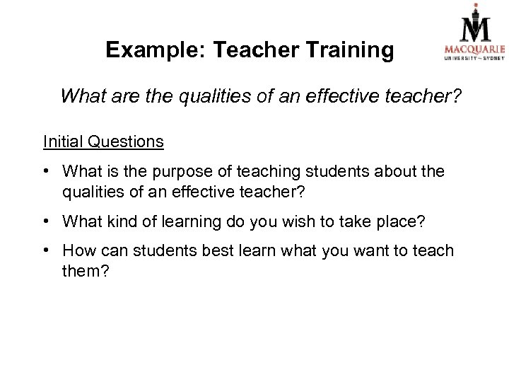 Example: Teacher Training What are the qualities of an effective teacher? Initial Questions •