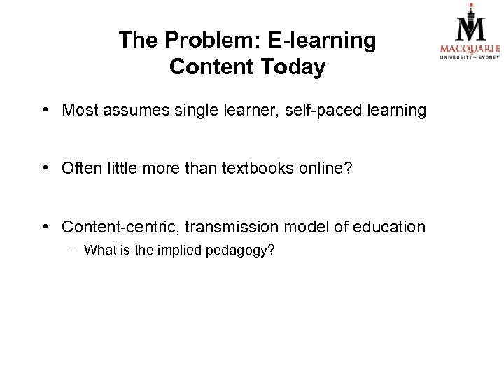 The Problem: E-learning Content Today • Most assumes single learner, self-paced learning • Often