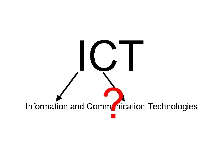 ICT ? Information and Communication Technologies