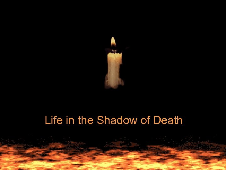 Life in the Shadow of Death