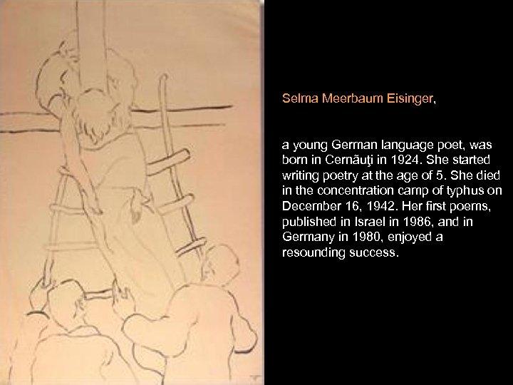 Selma Meerbaum Eisinger, a young German language poet, was born in Cernãuţi in 1924.