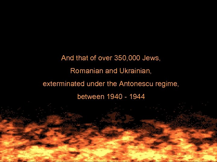 And that of over 350, 000 Jews, Romanian and Ukrainian, exterminated under the Antonescu