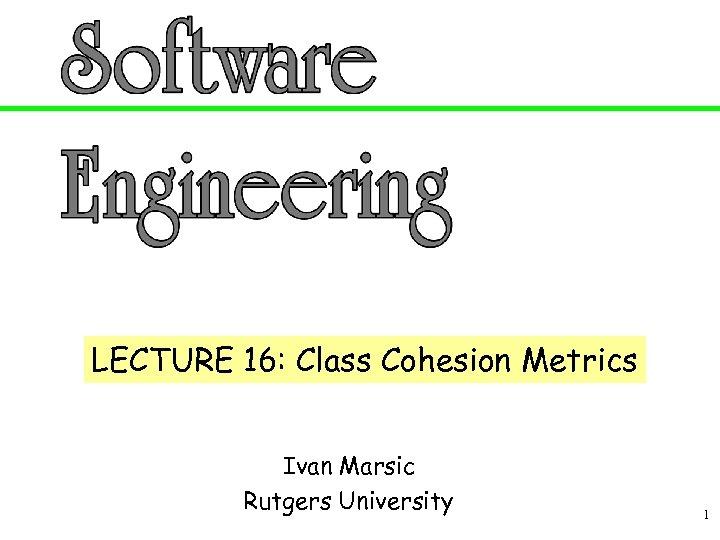LECTURE 16: Class Cohesion Metrics Ivan Marsic Rutgers University 1