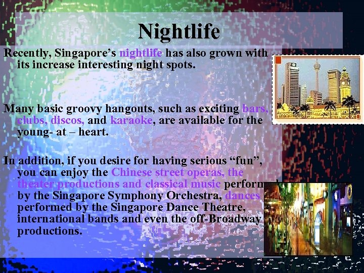 Nightlife Recently, Singapore's nightlife has also grown with its increase interesting night spots. Many