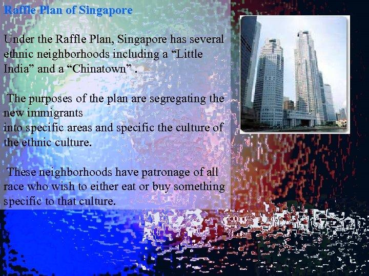 Raffle Plan of Singapore Under the Raffle Plan, Singapore has several ethnic neighborhoods including