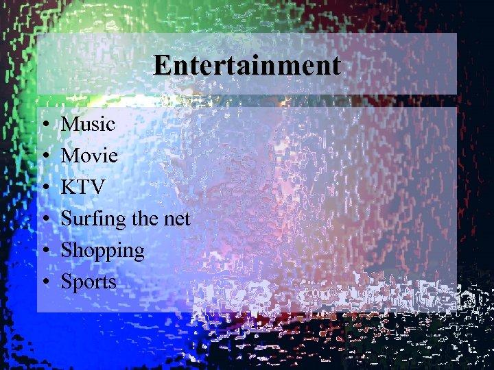 Entertainment • • • Music Movie KTV Surfing the net Shopping Sports