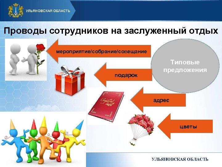 Проводы сотрудников на заслуженный отдых мероприятие/собрание/совещание подарок Типовые предложения адрес цветы