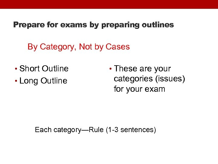 Prepare for exams by preparing outlines By Category, Not by Cases • Short Outline