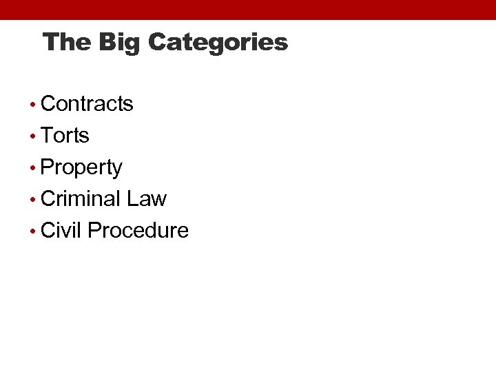 The Big Categories • Contracts • Torts • Property • Criminal Law • Civil