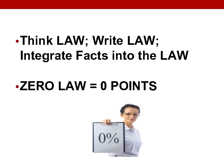 • Think LAW; Write LAW; Integrate Facts into the LAW • ZERO LAW
