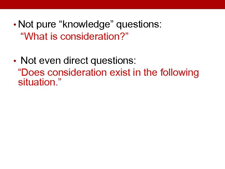 "• Not pure ""knowledge"" questions: ""What is consideration? "" • Not even direct"
