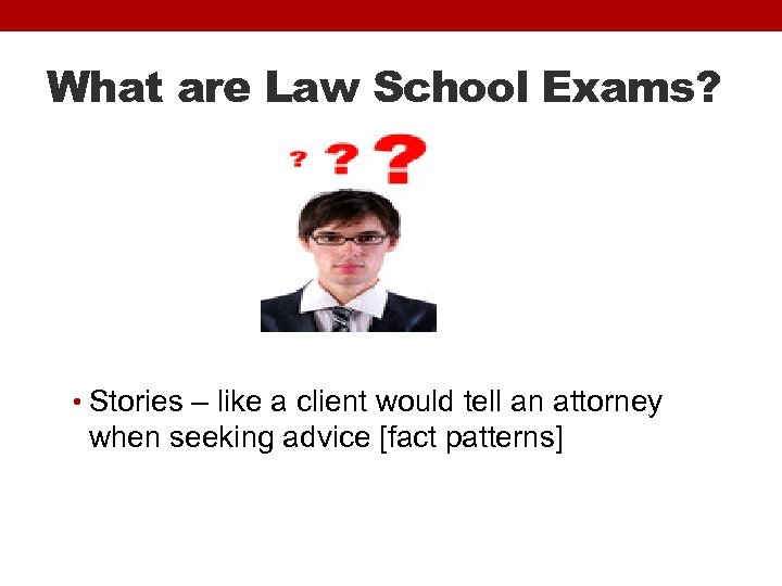 What are Law School Exams? • Stories – like a client would tell an