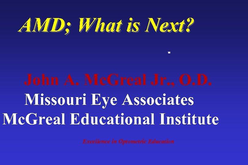 AMD; What is Next? John A. Mc. Greal Jr. , O. D. Missouri Eye