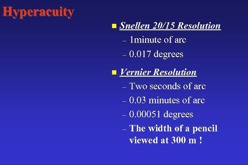 Hyperacuity n Snellen 20/15 Resolution – 1 minute of arc – 0. 017 degrees