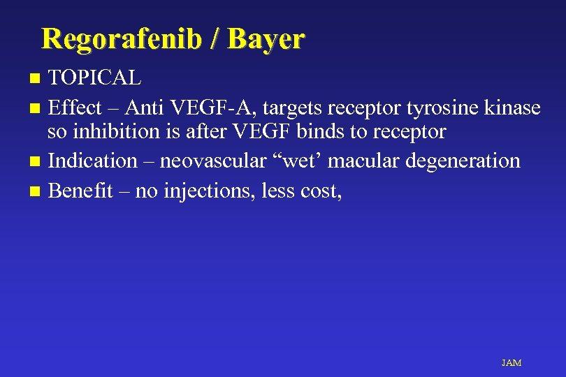 Regorafenib / Bayer TOPICAL n Effect – Anti VEGF-A, targets receptor tyrosine kinase so