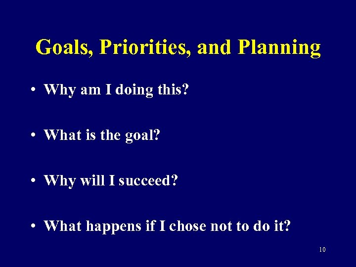 Goals, Priorities, and Planning • Why am I doing this? • What is the