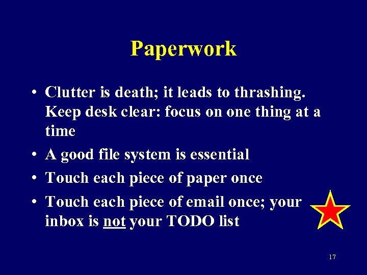 Paperwork • Clutter is death; it leads to thrashing. Keep desk clear: focus on