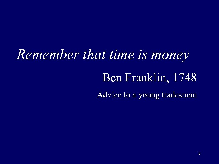 Remember that time is money Ben Franklin, 1748 Advice to a young tradesman 3