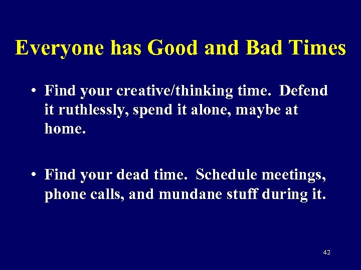 Everyone has Good and Bad Times • Find your creative/thinking time. Defend it ruthlessly,