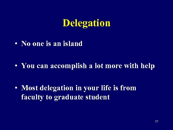 Delegation • No one is an island • You can accomplish a lot more