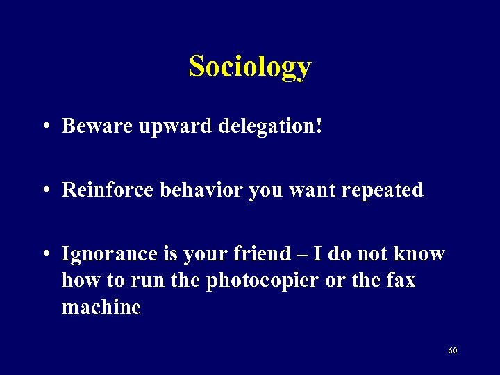 Sociology • Beware upward delegation! • Reinforce behavior you want repeated • Ignorance is