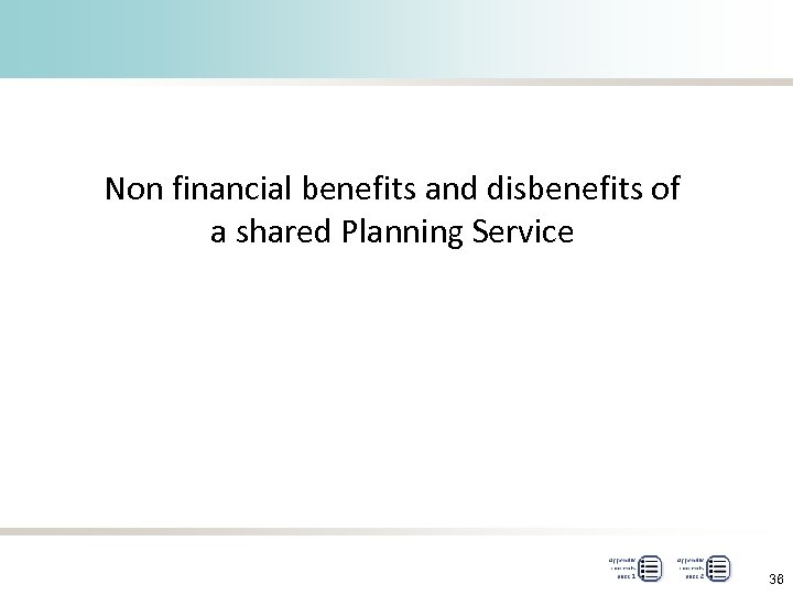 Non financial benefits and disbenefits of a shared Planning Service 36