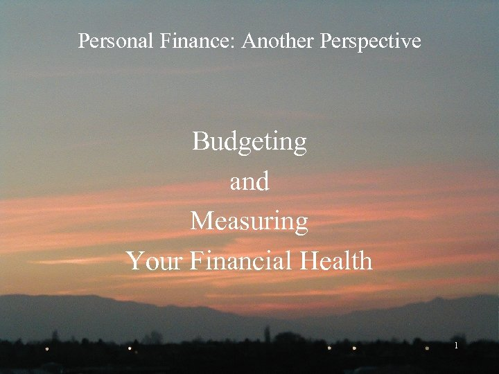 Personal Finance: Another Perspective Budgeting and Measuring Your Financial Health 1