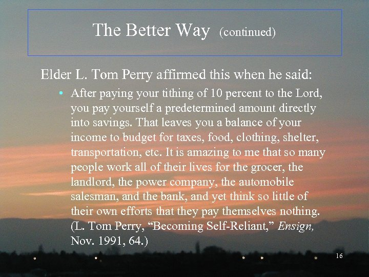 The Better Way (continued) Elder L. Tom Perry affirmed this when he said: •