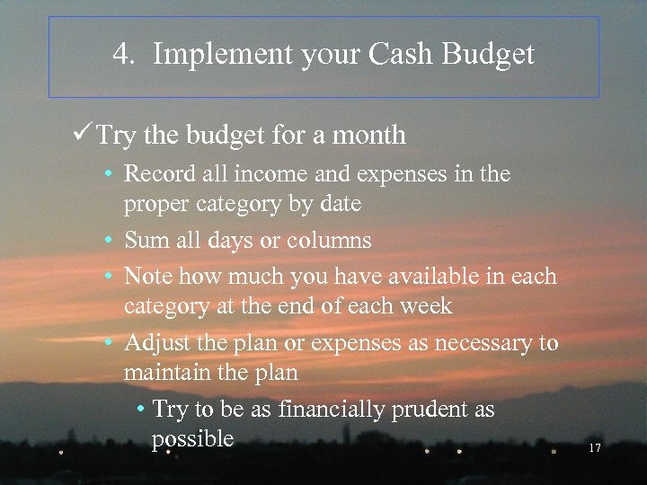 4. Implement your Cash Budget ü Try the budget for a month • Record