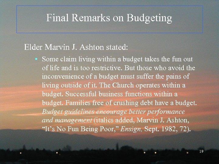 Final Remarks on Budgeting Elder Marvin J. Ashton stated: • Some claim living within
