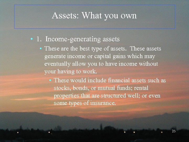 Assets: What you own • 1. Income-generating assets • These are the best type