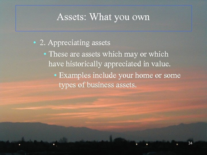 Assets: What you own • 2. Appreciating assets • These are assets which may