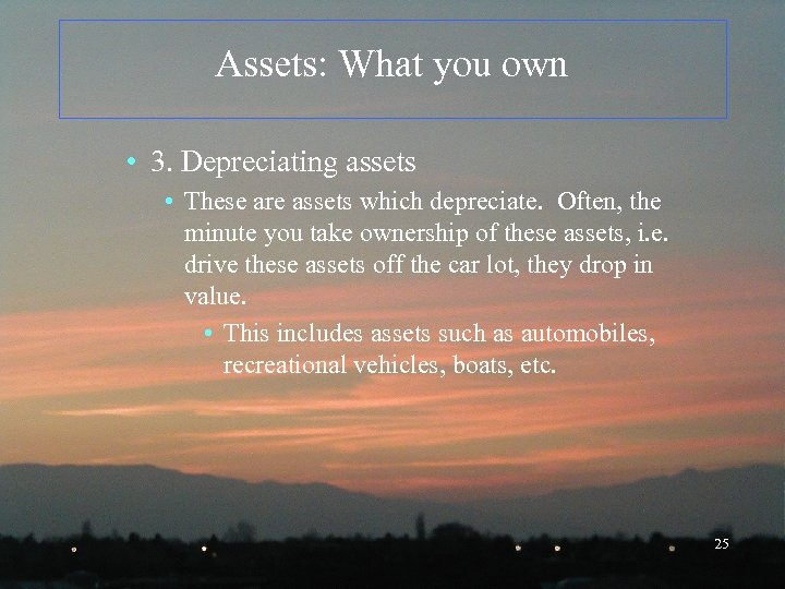 Assets: What you own • 3. Depreciating assets • These are assets which depreciate.