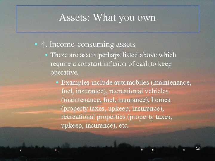 Assets: What you own • 4. Income-consuming assets • These are assets perhaps listed