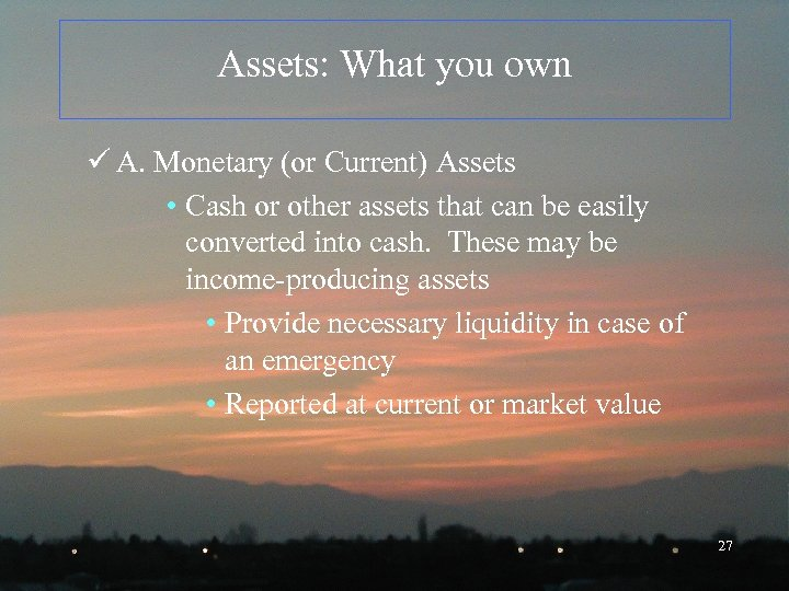 Assets: What you own ü A. Monetary (or Current) Assets • Cash or other