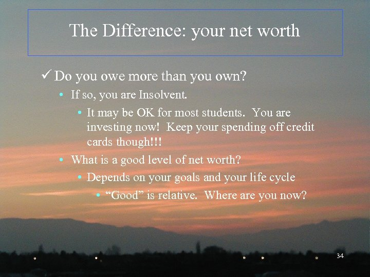 The Difference: your net worth ü Do you owe more than you own? •