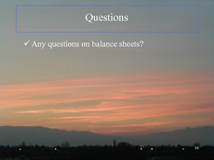 Questions ü Any questions on balance sheets? 36