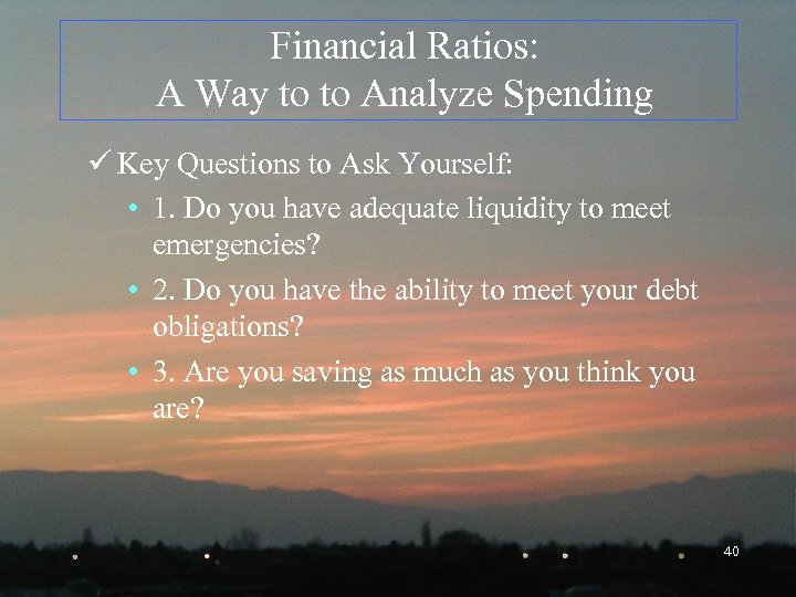 Financial Ratios: A Way to to Analyze Spending ü Key Questions to Ask Yourself: