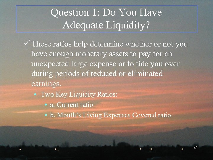 Question 1: Do You Have Adequate Liquidity? ü These ratios help determine whether or