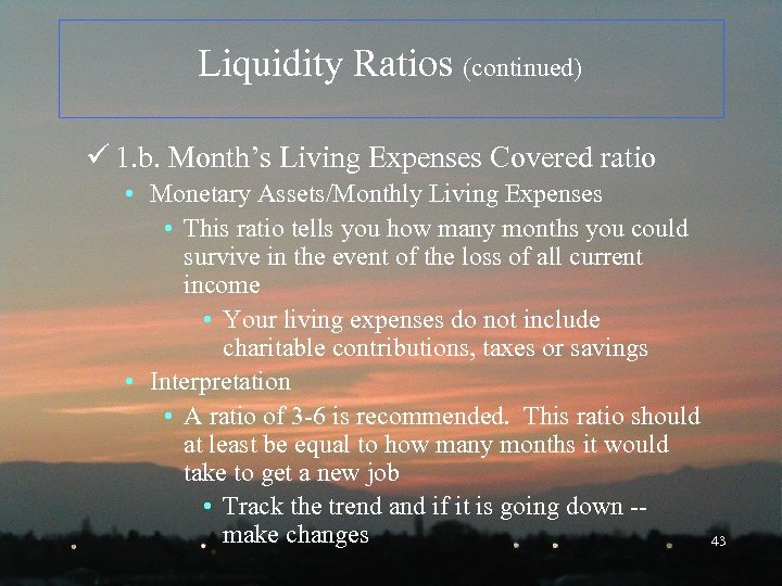 Liquidity Ratios (continued) ü 1. b. Month's Living Expenses Covered ratio • Monetary Assets/Monthly