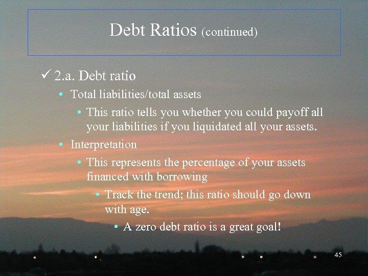 Debt Ratios (continued) ü 2. a. Debt ratio • Total liabilities/total assets • This