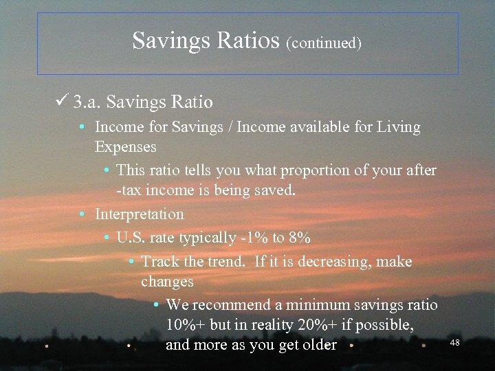Savings Ratios (continued) ü 3. a. Savings Ratio • Income for Savings / Income