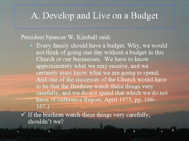A. Develop and Live on a Budget President Spencer W. Kimball said: • Every
