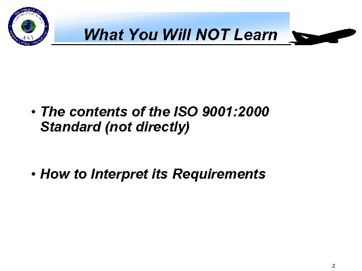 What You Will NOT Learn • The contents of the ISO 9001: 2000 Standard