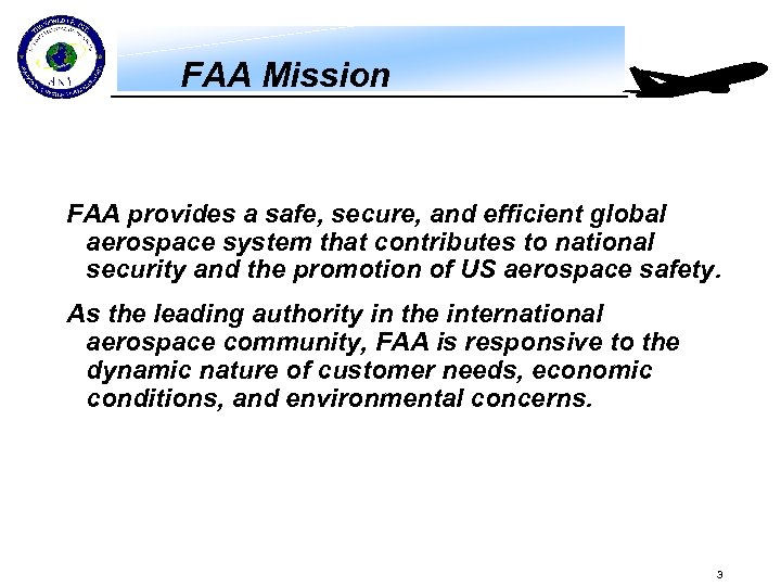 FAA Mission FAA provides a safe, secure, and efficient global aerospace system that contributes