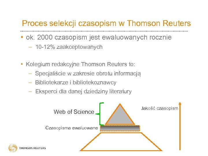Proces selekcji czasopism w Thomson Reuters • ok. 2000 czasopism jest ewaluowanych rocznie –